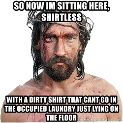 Masturbation Jesus - so now im sitting here, shirtless with a dirty shirt that cant go in the occupied laundry just lying on the floor