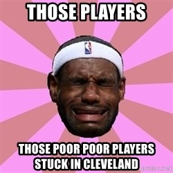 LeBron James - those players those poor poor players stuck in cleveland
