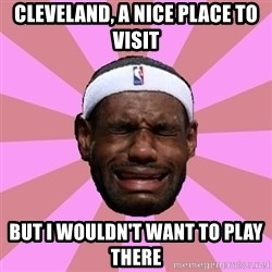 LeBron James - cleveland, a nice place to visit but i WOULDN'T want to play there