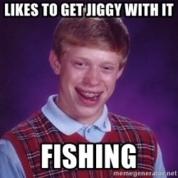 Bad Luck Brian - likes to get jiggy with it fishing