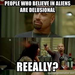 Skin Head John - People who believe in aliens are delusional  reeally?