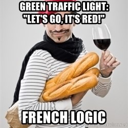 "frenchy - green traffic light:       ""let's go, it's red!"" French logic"