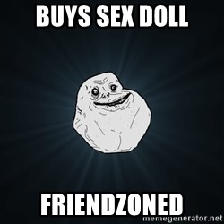Forever Alone - buys sex doll friendzoned