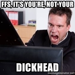 Angry Computer User - ffs, it's you're, not your dickhead