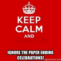 Keep Calm 2 -  ignore the paper ending celebrations!