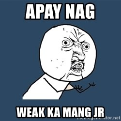 Y U No - apay nag  weak ka mang jr