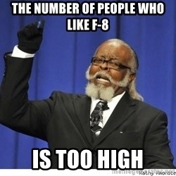 Too high - THe number of people who like F-8 Is too high