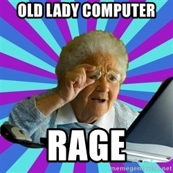 old lady - old lady computer  rage