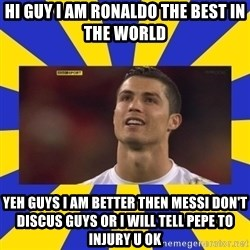 CRISTIANO RONALDO INYUSTISIA - HI GUY I AM RONALDO THE BEST IN THE WORLD YEH GUYS I AM BETTER THEN MESSI DON'T DISCUS GUYS OR I WILL TELL PEPE TO INJURY U OK