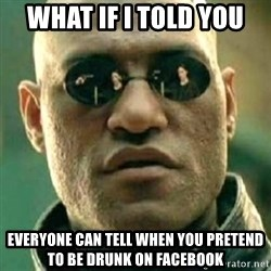what if i told you matri - what if i told you  everyone can tell when you pretend to be drunk on facebook