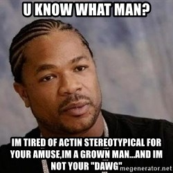 """Yo Dawg - u know what man? im tired of actin stereotypical for your amuse,im a grown man...and im not your """"dawg"""""""
