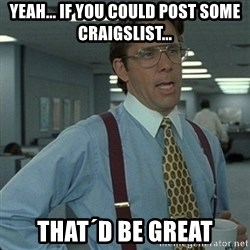 Yeah that'd be great... - yeah... if you could post some craigslist... that´d be great