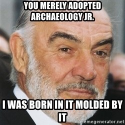 sean connery ftw - YOU Merely adopted ARCHAEOLOGY JR.  I was born in it molded by it