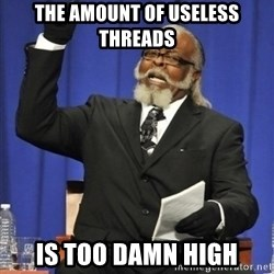 the rent is too damn highh - The amount of useless threads is too damn high
