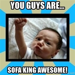Stay Strong Baby - You guys are... sofa king awesome!