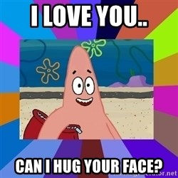 i love you - I love you.. Can I hUg your face?