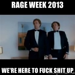 """We're here to fuck shit up"" - rage week 2013 We're here to fuck shit up"