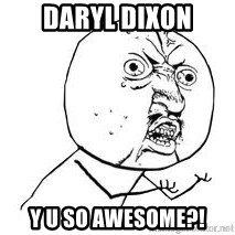 Y U SO - DARYL DIXON Y U SO AWESOME?!