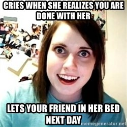 Psycho Ex Girlfriend - cries when she realizes you are done with her lets your friend in her bed next day