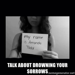 Amanda Todd, - talk about drowning your sorrows
