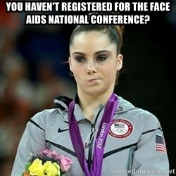 Not Impressed McKayla - You Haven't REGISTERED FOR THE FACE AIDS NATIONAL CONFERENCE?