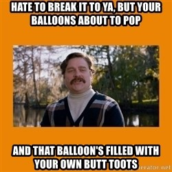 Marty Huggins - Hate to break it to ya, but your balloons about to pop And that balloon's filled with your own butt toots