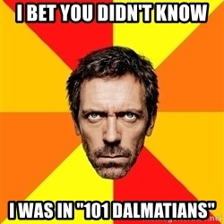 """Diagnostic House - i bet you didn't know i was in """"101 dalmatians"""""""