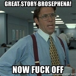 Yeah that'd be great... - Great story brosephena! now fuck off