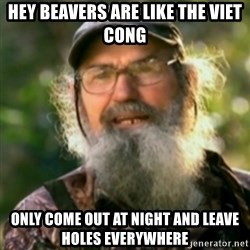 Duck Dynasty - Uncle Si  - hey beavers are like the viet cong only come out at night and leave holes everywhere