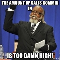 the rent is too damn highh - The amount of calls commin in Is too damn high!