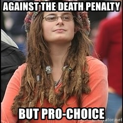 COLLEGE LIBERAL GIRL - Against the death penalty But pro-choice