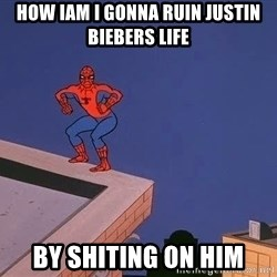 Spiderman12345 - how iam i gonna ruin justin biebers life by shiting on him