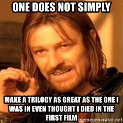 One Does Not Simply - one does not simply make a trilogy as great as the one I was in even thought i died in the first film