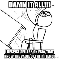 Desk Flip Rage Guy - DAMN IT ALL!!! I despise sellers on ebay that know the value of their items!