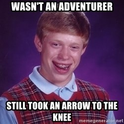 Bad Luck Brian - wasn't an adventurer still took an arrow to the knee