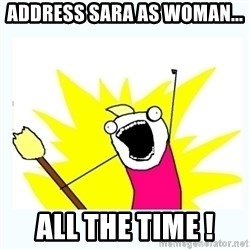 All the things - address sara as woman... all the time !