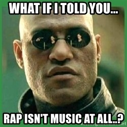 Matrix Morpheus - what if I told you... rap isn't music at all..?