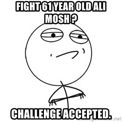 Challenge Accepted - fight 61 year old ali mosh ? challenge accepted.