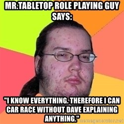 """Gordo Nerd - mr.tabletop role playing guy says: """"i know everything. therefore i can car race without dave explaining anything."""""""