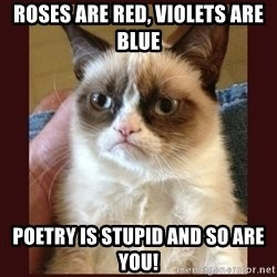 Tard the Grumpy Cat - Roses are red, violets are blue poetry is stupid and so are you!