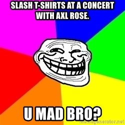 Trollface - Slash T-shirts at a concert with Axl Rose. U MAD BRO?