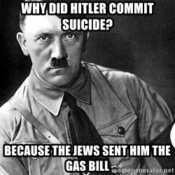 Hitler - Why did hitler commit suicide? Because the jews sent him the gas bill