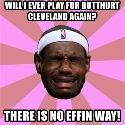 LeBron James - will i EVER PLAY FOR BUTTHURT CLEVELAND AGAIN?    THERE IS NO EFFIN WAY!