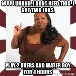 Sassy Black Woman - nuuu uhhhh. i dont need this. i got two jobs. play 2 overs and water boy for 4 hours