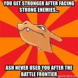 Charizard - You get stronger after facing strong enemies... Ash never used you after the Battle Frontier