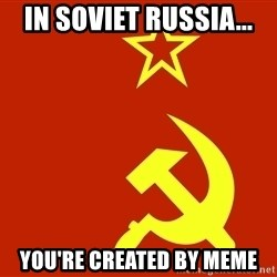 In Soviet Russia - In soviet Russia... You're created by meme