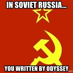 In Soviet Russia - In Soviet Russia... You written by odyssey