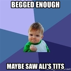 Success Kid - Begged Enough Maybe saw Ali's tits
