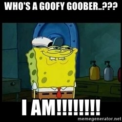 Don't you, Squidward? - WHO'S A GOOFY GOOBER..??? I AM!!!!!!!!