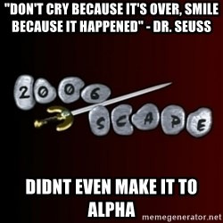 """2006scape! - """"Don't cry because IT'S Over, smile because it happened"""" - dr. seuss didnt even make it to alpha"""